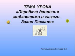 ТЕМА УРОКА «Передача давления жидкостями и газами. Закон Паскаля» Учитель физ