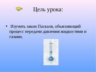 Цель урока: Изучить закон Паскаля, объясняющий процесс передачи давления жидк