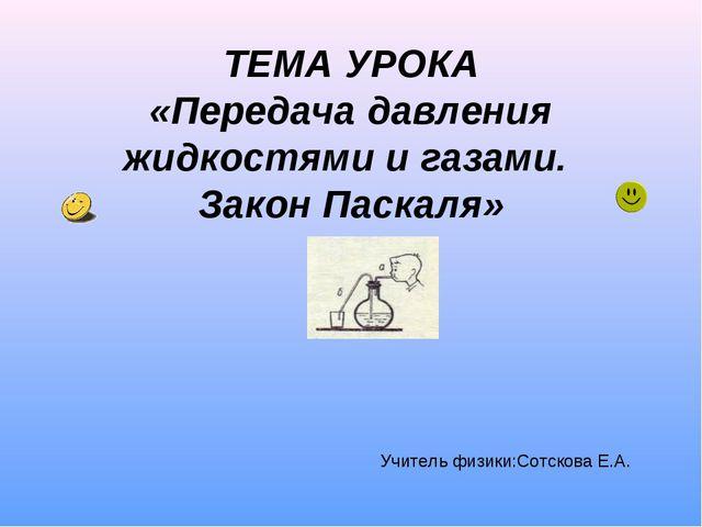 ТЕМА УРОКА «Передача давления жидкостями и газами. Закон Паскаля» Учитель физ...