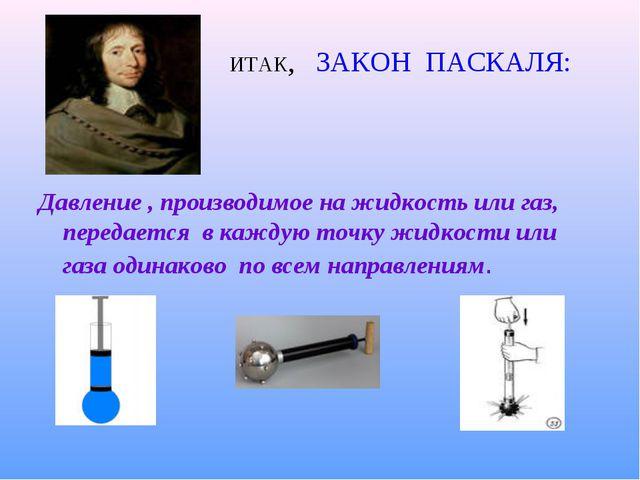 ИТАК, ЗАКОН ПАСКАЛЯ: Давление , производимое на жидкость или газ, передается...