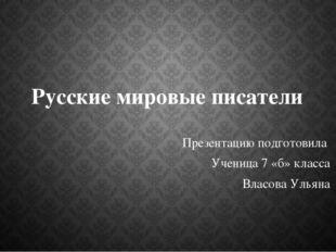 Русские мировые писатели Презентацию подготовила Ученица 7 «б» класса Власова
