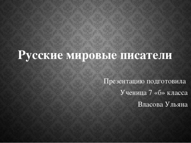 Русские мировые писатели Презентацию подготовила Ученица 7 «б» класса Власова...