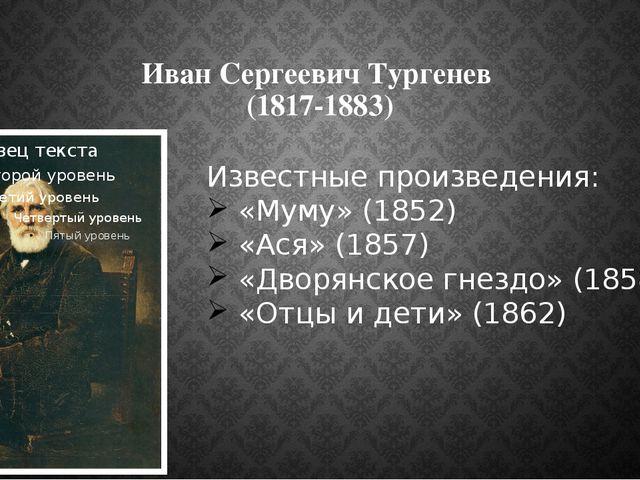 Иван Сергеевич Тургенев (1817-1883) Известные произведения: «Муму» (1852) «Ас...