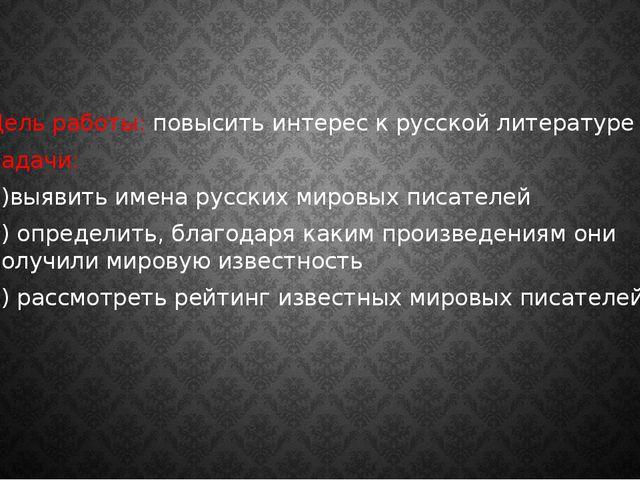 Цель работы: повысить интерес к русской литературе Задачи: 1)выявить имена ру...