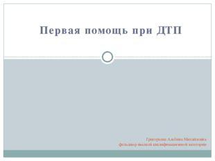 Первая помощь при ДТП Григорьева Альбина Михайловна фельдшер высшей квалифика