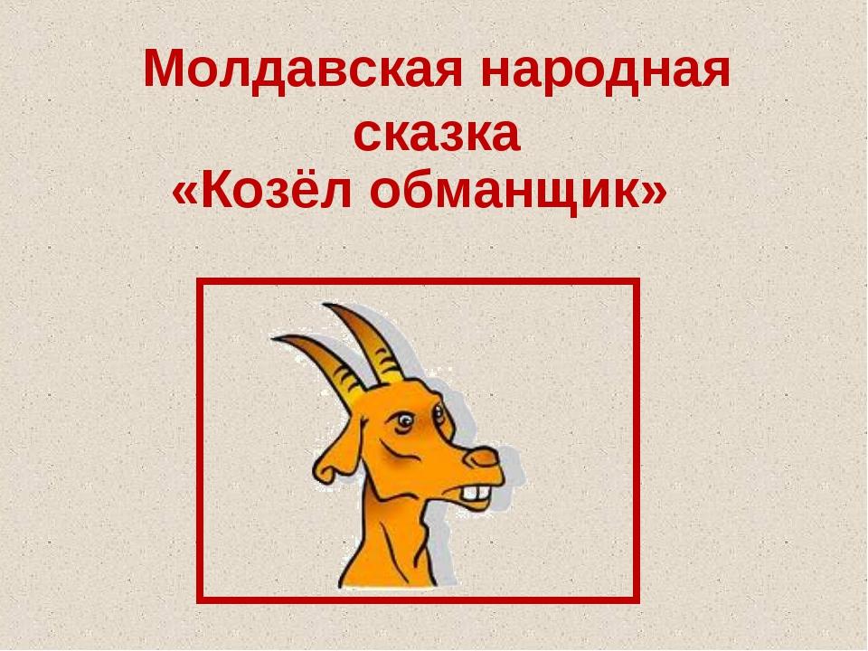 Молдавская народная сказка «Козёл обманщик»