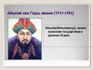 Абылай хан Годы жизни (1711-1781) Абылай(Абильлмансур), правил казахским госу