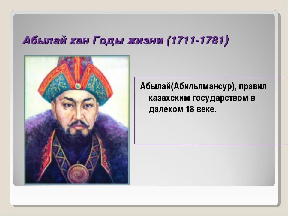 Абылай хан Годы жизни (1711-1781) Абылай(Абильлмансур), правил казахским госу...