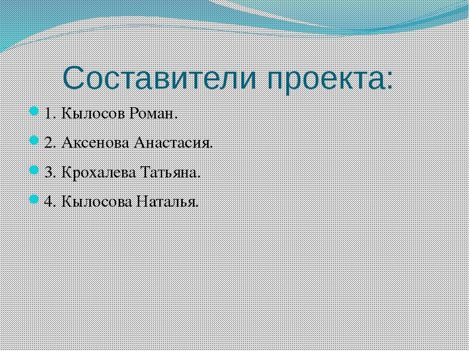 Составители проекта: 1. Кылосов Роман. 2. Аксенова Анастасия. 3. Крохалева Та...