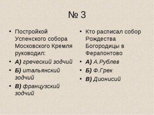 № 3 Постройкой Успенского собора Московского Кремля руководил: А) греческий з