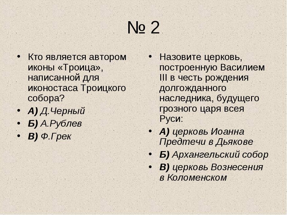 № 2 Кто является автором иконы «Троица», написанной для иконостаса Троицкого...