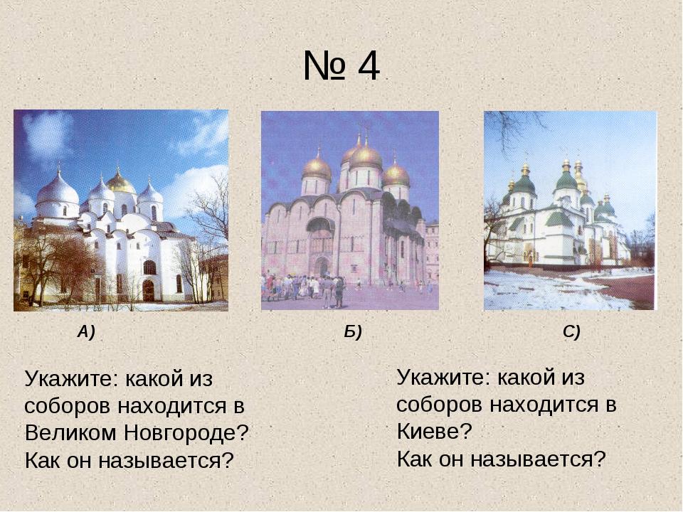 № 4 А) Б) С) Укажите: какой из соборов находится в Великом Новгороде? Как он...