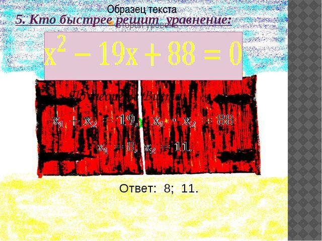5. Кто быстрее решит уравнение: По теореме Виета: Ответ: 8; 11.