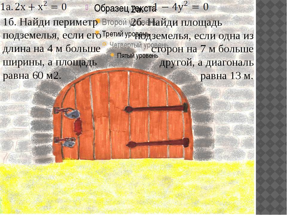 1б. Найди периметр подземелья, если его длина на 4 м больше ширины, а площад...