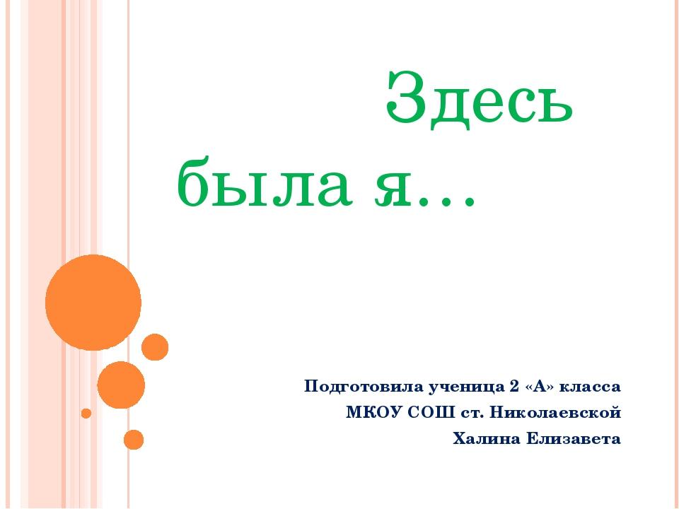 Здесь была я… Подготовила ученица 2 «А» класса МКОУ СОШ ст. Николаевской Хал...