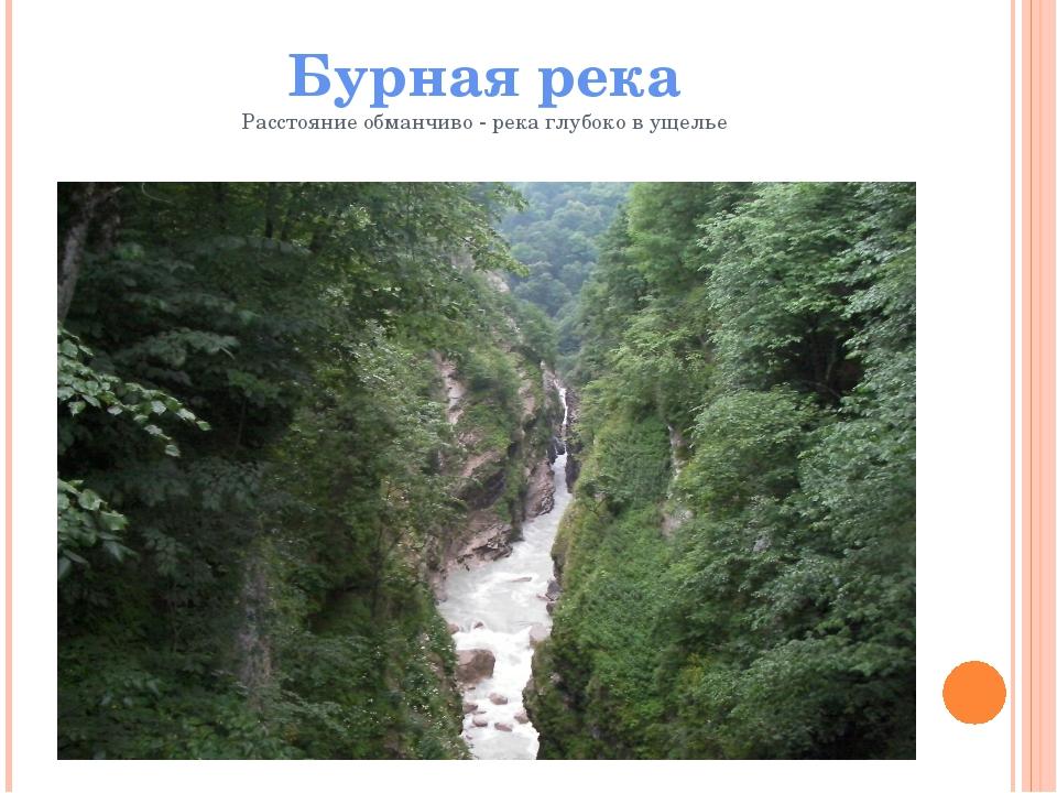 Бурная река Расстояние обманчиво - река глубоко в ущелье