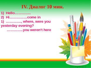 IV. Диалог 10 мин. 1) Hello………….. 2) Hi……………come in 1) …………., where, were you