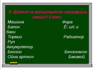 V. Диалогта қолданылған сөздердің сөздігі 5 мин: Машина Фара Балон Ёқилғи ба
