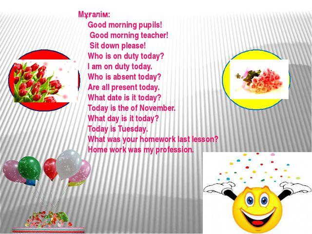 Мұғалім: Good morning pupils! Good morning teacher! Sit down please! Who is o...