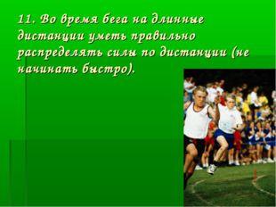11. Во время бега на длинные дистанции уметь правильно распределять силы по д