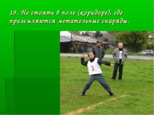 19. Не стоять в поле (коридоре), где приземляются метательные снаряды.