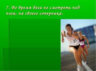 7. Во время бега не смотреть под ноги, на своего соперника.