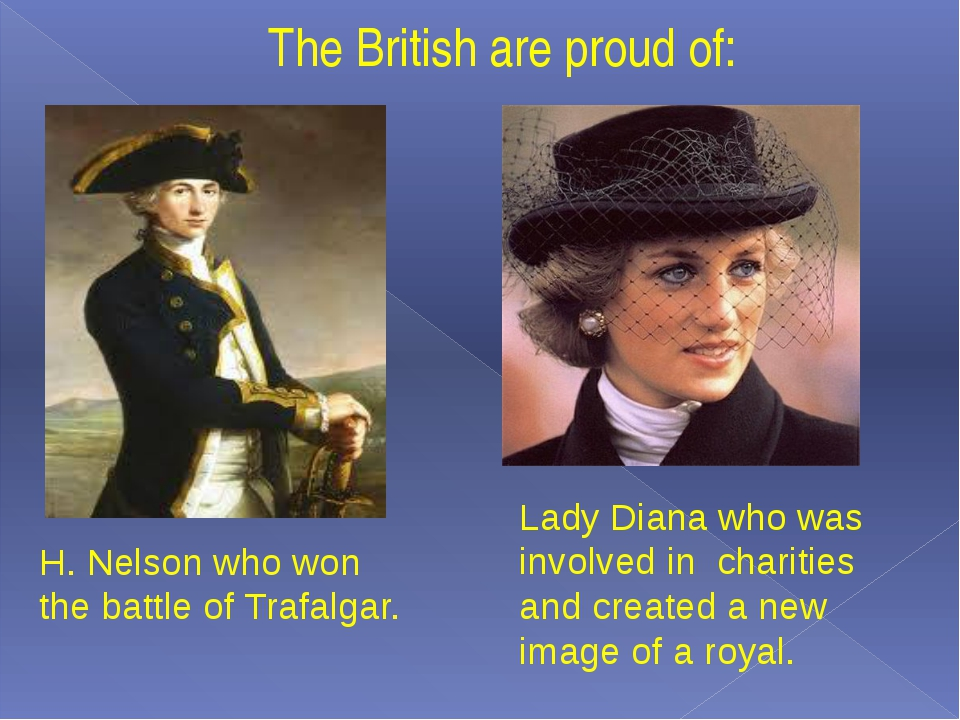The British are proud of: H. Nelson who won the battle of Trafalgar. Lady Dia...
