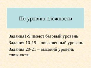 По уровню сложности Задания1-9 имеют базовый уровень Задания 10-19 – повышенн