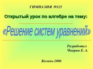 ГИМНАЗИЯ №125 Открытый урок по алгебре на тему: Разработал Чикрин Е. А. Казан