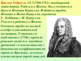 Крамер Габриель (31.7.1704-1752)- швейцарский математик. Родился в Женеве. Бы