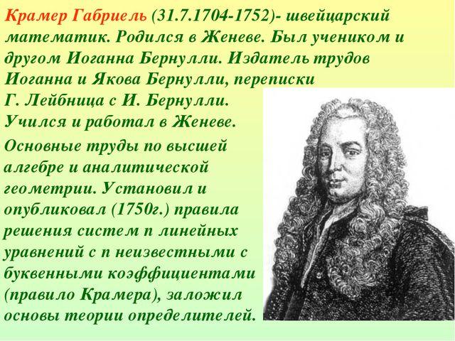 Крамер Габриель (31.7.1704-1752)- швейцарский математик. Родился в Женеве. Бы...