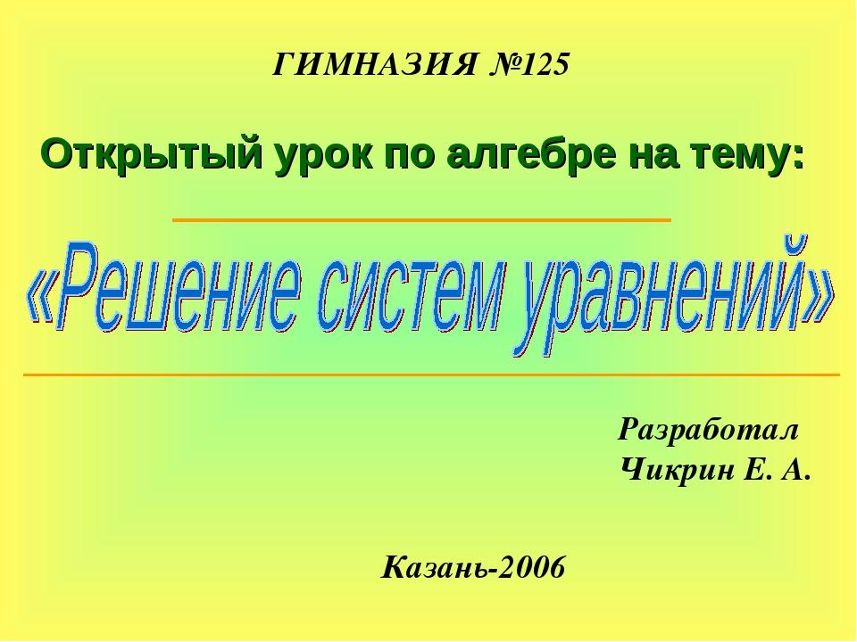 ГИМНАЗИЯ №125 Открытый урок по алгебре на тему: Разработал Чикрин Е. А. Казан...