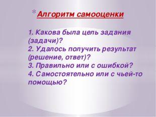Алгоритм самооценки 1. Какова была цель задания (задачи)? 2. Удалось получит