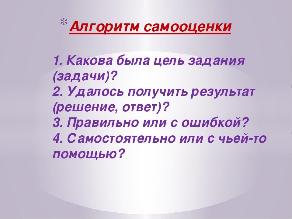 Алгоритм самооценки 1. Какова была цель задания (задачи)? 2. Удалось получит...