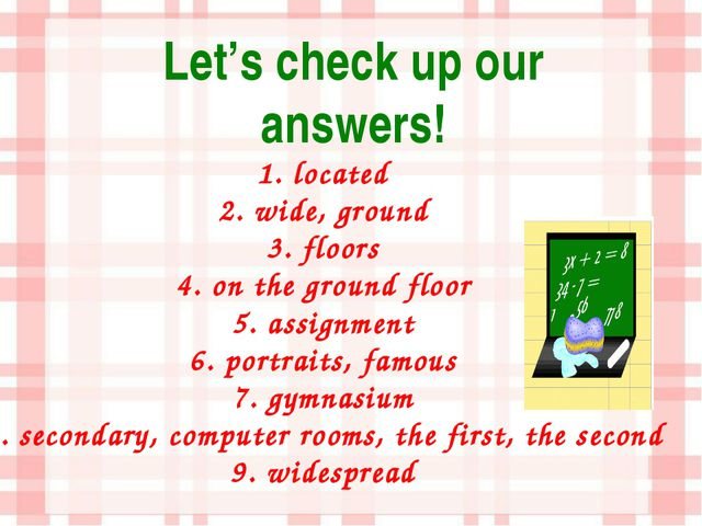 Let's check up our answers! 1. located 2. wide, ground 3. floors 4. on the gr...