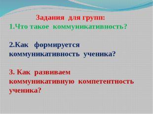 Задания для групп: 1.Что такое коммуникативность? 2.Как формируется коммуник