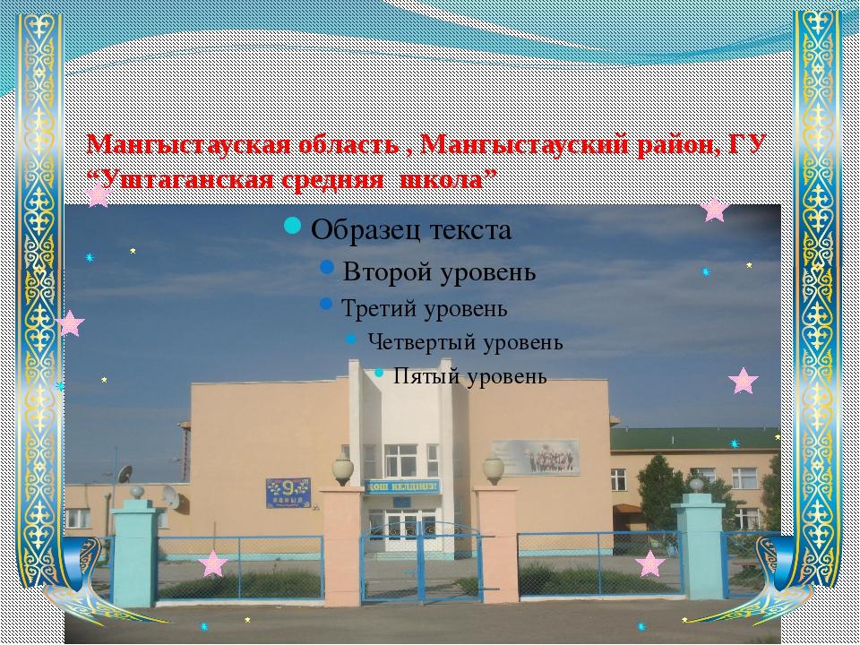 """Мангыстауская область , Мангыстауский район, ГУ """"Уштаганская средняя школа"""""""