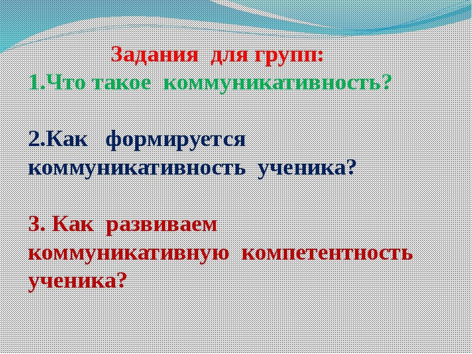 Задания для групп: 1.Что такое коммуникативность? 2.Как формируется коммуник...