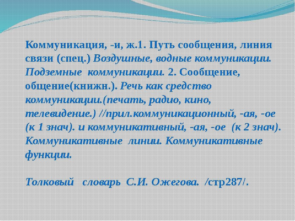 Коммуникация, -и, ж.1. Путь сообщения, линия связи (спец.) Воздушные, водные...