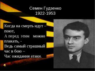 Семен Гудзенко 1922-1953 Когда на смерть идут – поют, А перед этимэтим можно