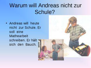 Andreas will heute nicht zur Schule. Er soll eine Mathearbeit schreiben. Er h