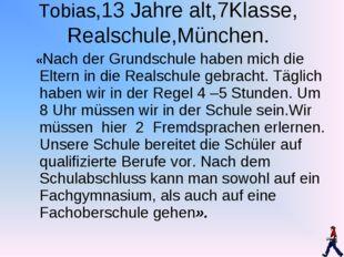 Tobias,13 Jahre alt,7Klasse, Realschule,München. «Nach der Grundschule haben