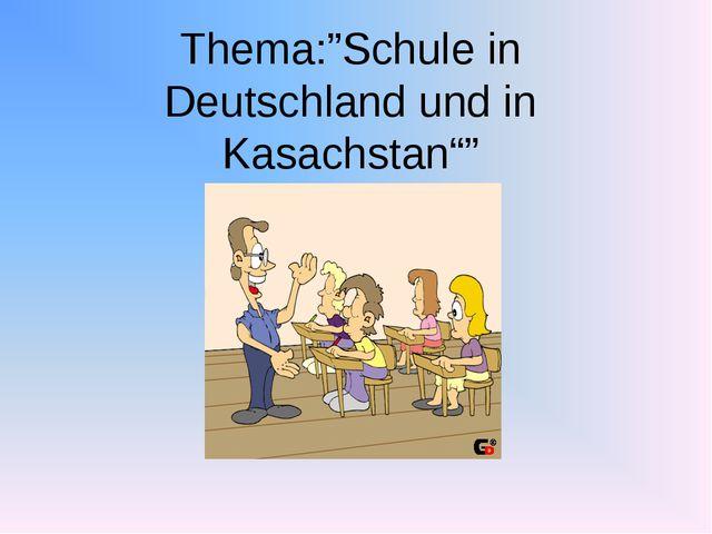 """Thema:""""Schule in Deutschland und in Kasachstan"""""""""""