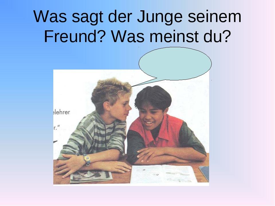 Was sagt der Junge seinem Freund? Was meinst du?
