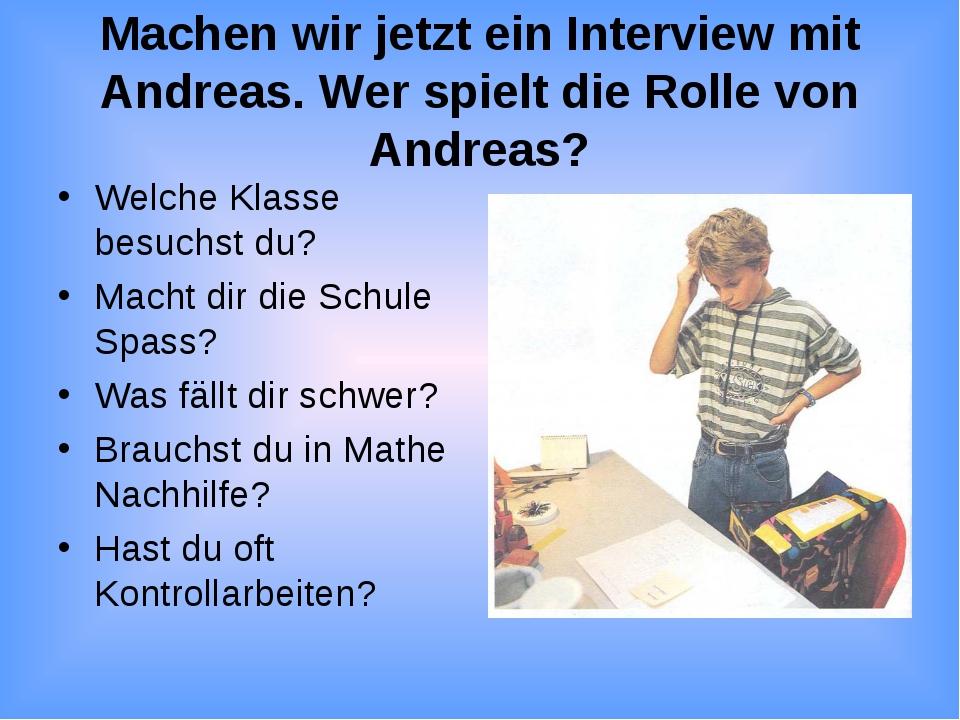 Machen wir jetzt ein Interview mit Andreas. Wer spielt die Rolle von Andreas?...
