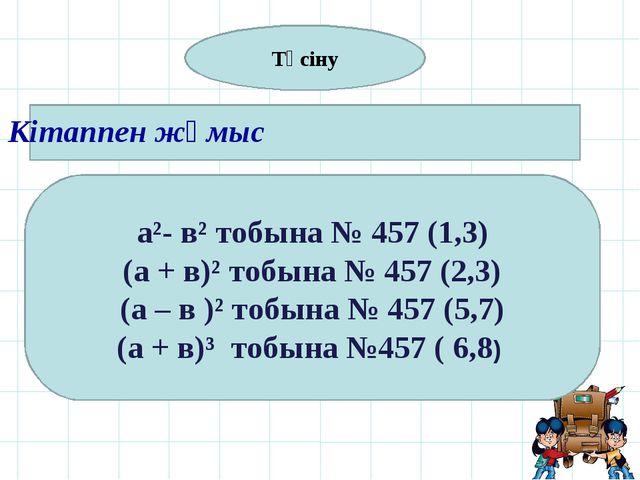 Кітаппен жұмыс а²- в² тобына № 457 (1,3) (а + в)² тобына № 457 (2,3) (а – в...
