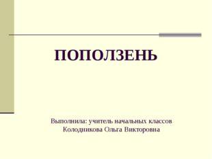 ПОПОЛЗЕНЬ Выполнила: учитель начальных классов Колодникова Ольга Викторовна