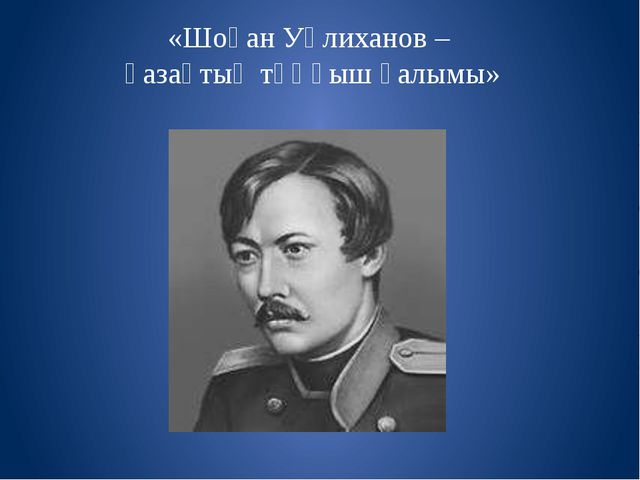 «Шоқан Уәлиханов – қазақтың тұңғыш ғалымы»