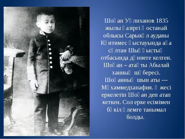 Шоқан Уәлиханов 1835 жылы қазіргі Қостанай облысы Сарыкөл ауданы Күнтимес қыс...
