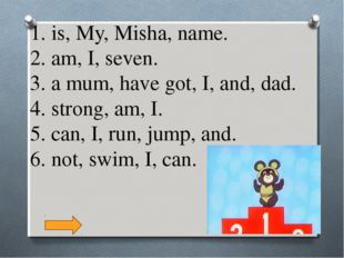 1. is, My, Misha, name. 2. am, I, seven. 3. a mum, have got, I, and, dad. 4.